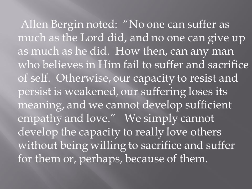 Allen Bergin noted: No one can suffer as much as the Lord did, and no one can give up as much as he did.