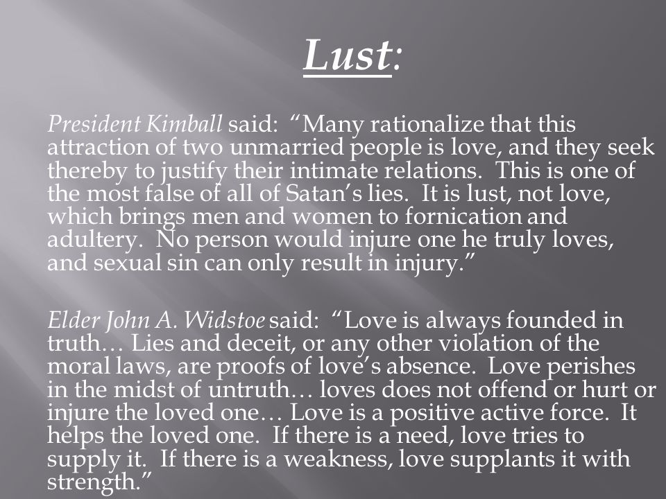 Lust: President Kimball said: Many rationalize that this attraction of two unmarried people is love, and they seek thereby to justify their intimate relations.