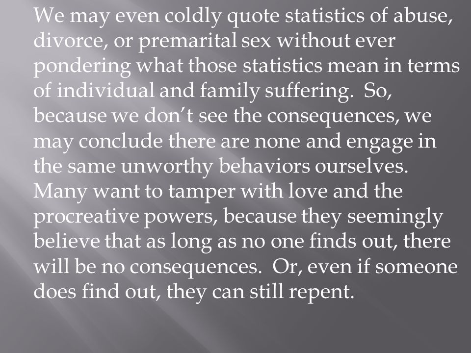 We may even coldly quote statistics of abuse, divorce, or premarital sex without ever pondering what those statistics mean in terms of individual and family suffering.