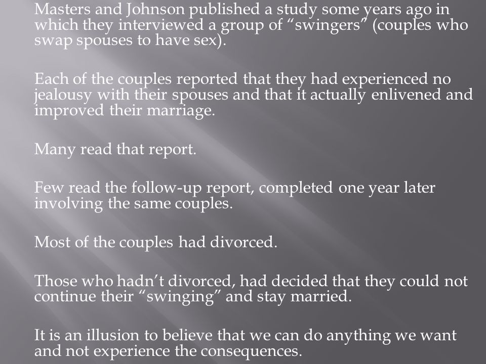 Masters and Johnson published a study some years ago in which they interviewed a group of swingers (couples who swap spouses to have sex).