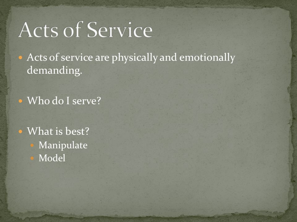 Acts of Service Acts of service are physically and emotionally demanding. Who do I serve What is best