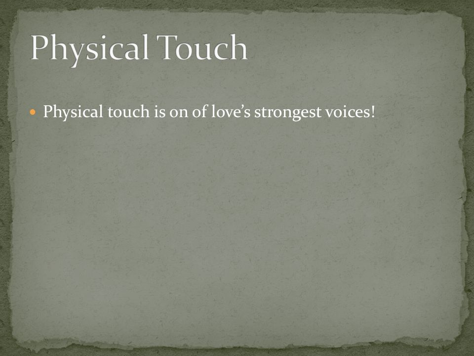 Physical Touch Physical touch is on of love's strongest voices!