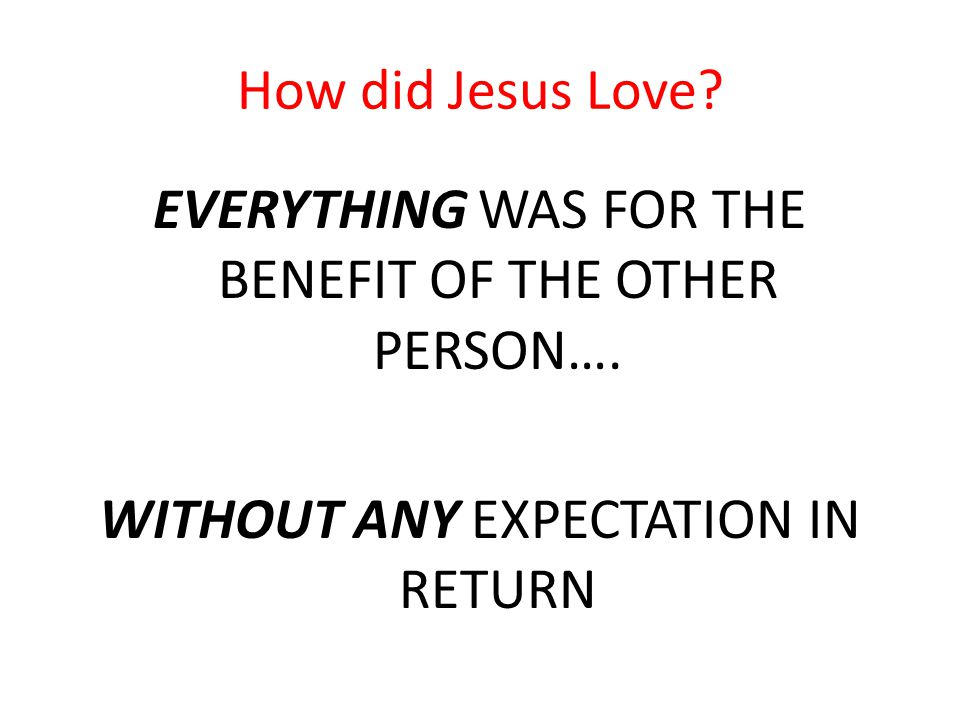 How did Jesus Love. EVERYTHING WAS FOR THE BENEFIT OF THE OTHER PERSON….