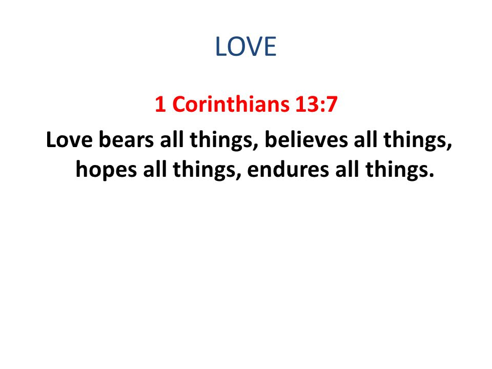 LOVE 1 Corinthians 13:7 Love bears all things, believes all things, hopes all things, endures all things.