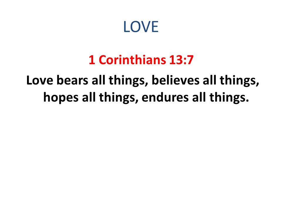 LOVE 1 Corinthians 13:7 Love bears all things, believes all things, hopes all things, endures all things.