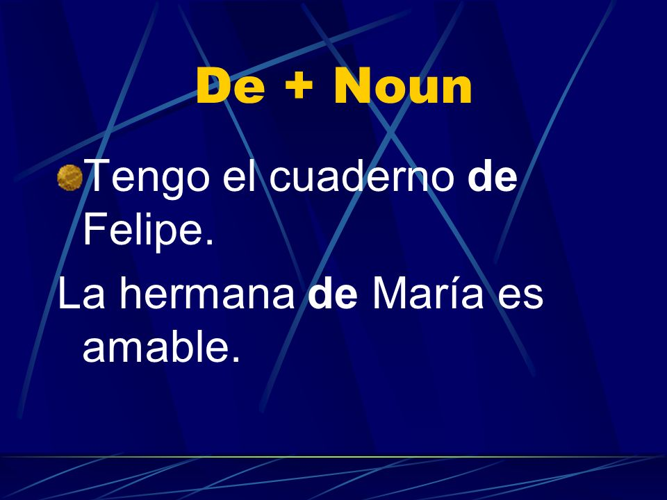 De + Noun Tengo el cuaderno de Felipe. La hermana de María es amable.