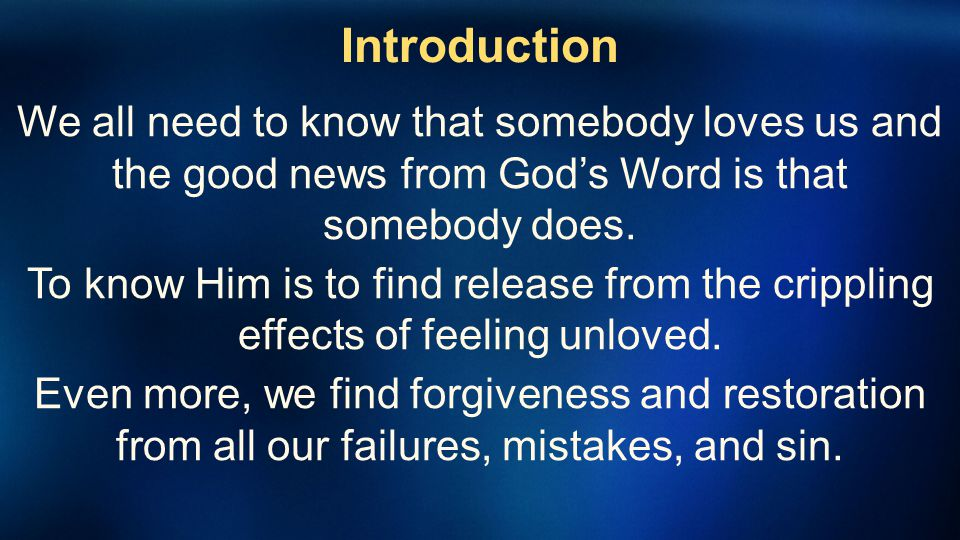 Introduction We all need to know that somebody loves us and the good news from God's Word is that somebody does.