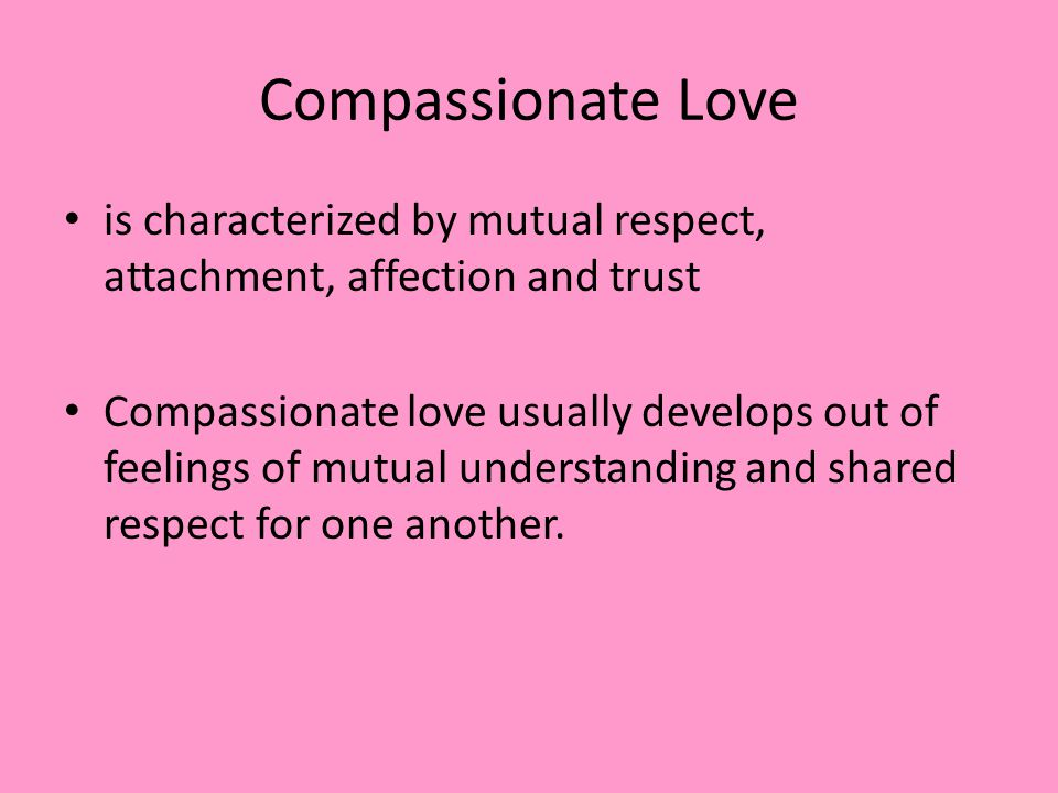 Compassionate Love is characterized by mutual respect, attachment, affection and trust.