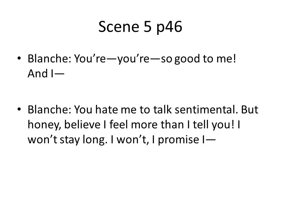 Scene 5 p46 Blanche: You're—you're—so good to me! And I—