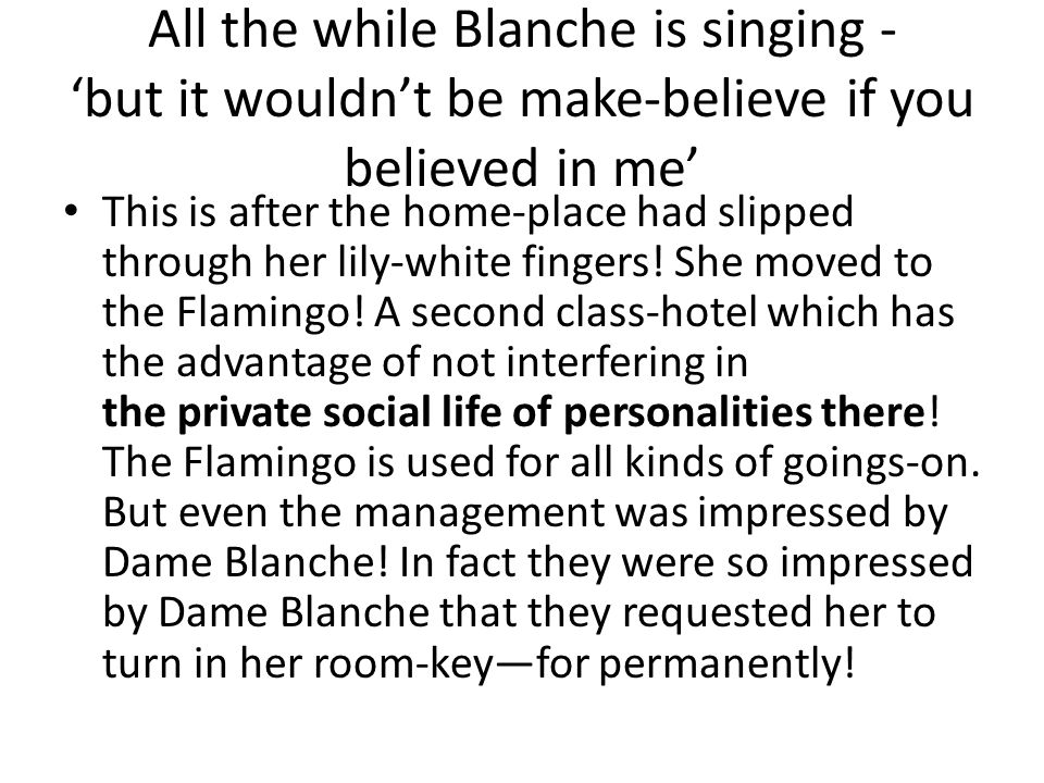 All the while Blanche is singing - 'but it wouldn't be make-believe if you believed in me'