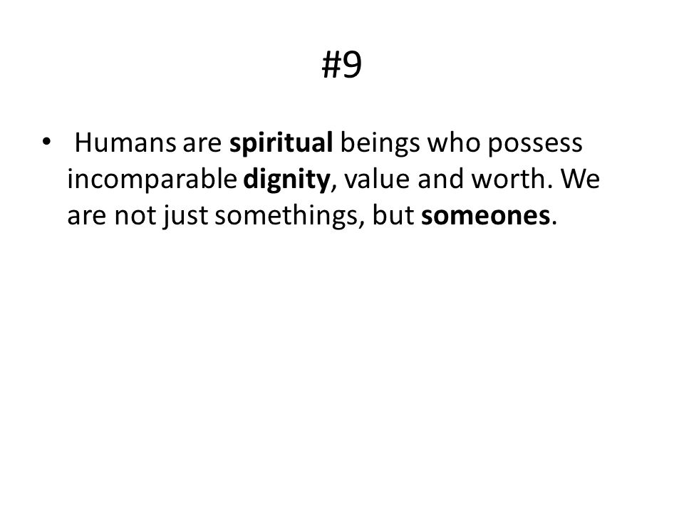 #9 Humans are spiritual beings who possess incomparable dignity, value and worth.