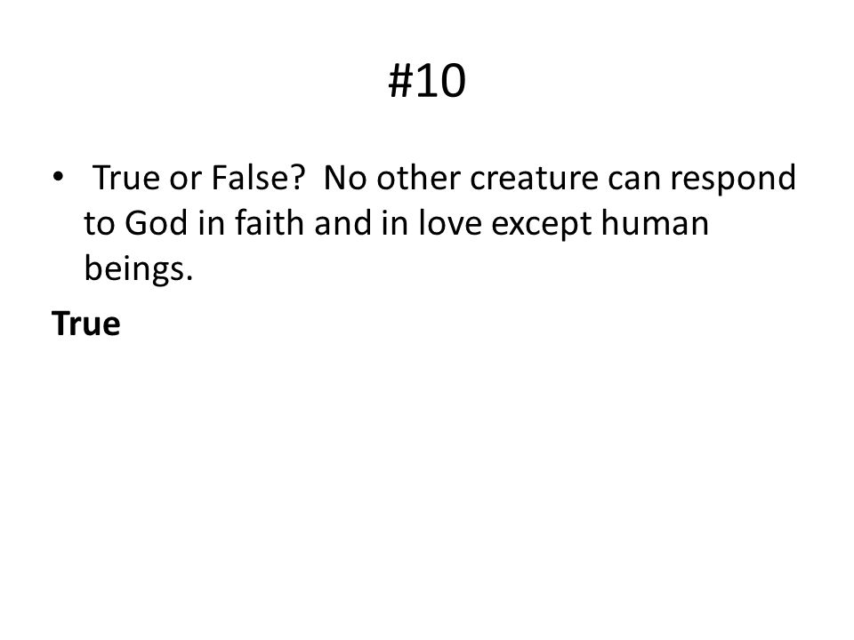 #10 True or False No other creature can respond to God in faith and in love except human beings.