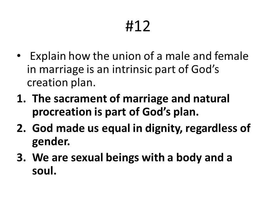 #12 Explain how the union of a male and female in marriage is an intrinsic part of God's creation plan.