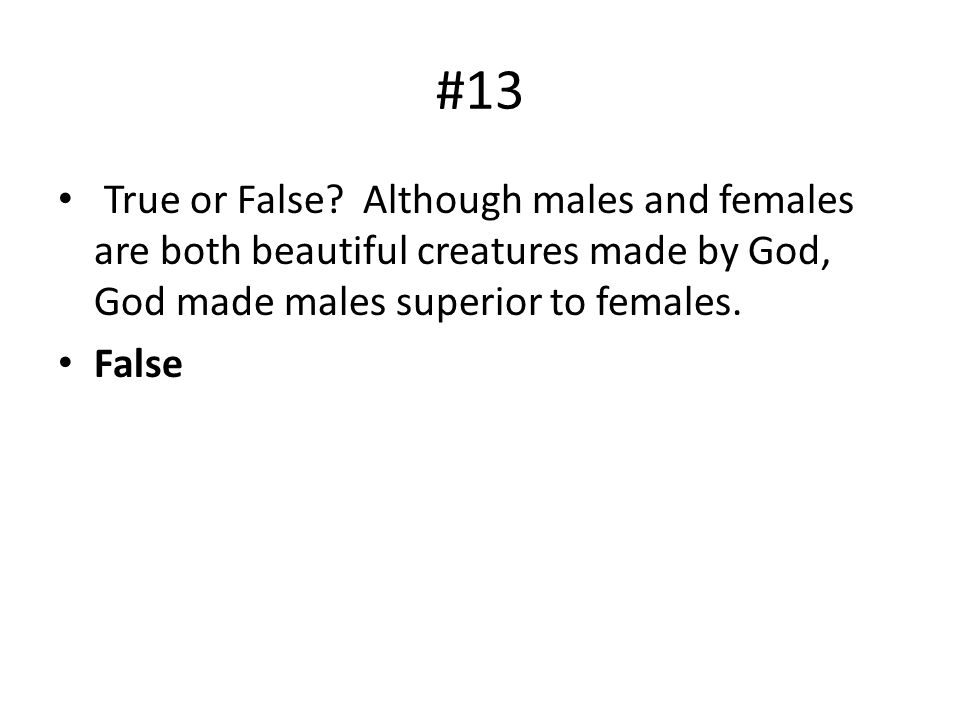 #13 True or False Although males and females are both beautiful creatures made by God, God made males superior to females.