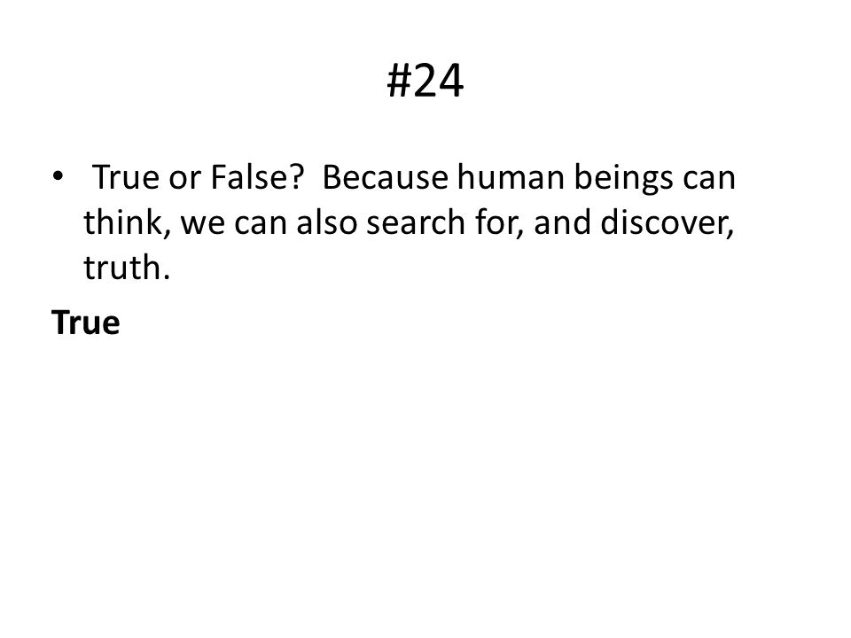 #24 True or False. Because human beings can think, we can also search for, and discover, truth.