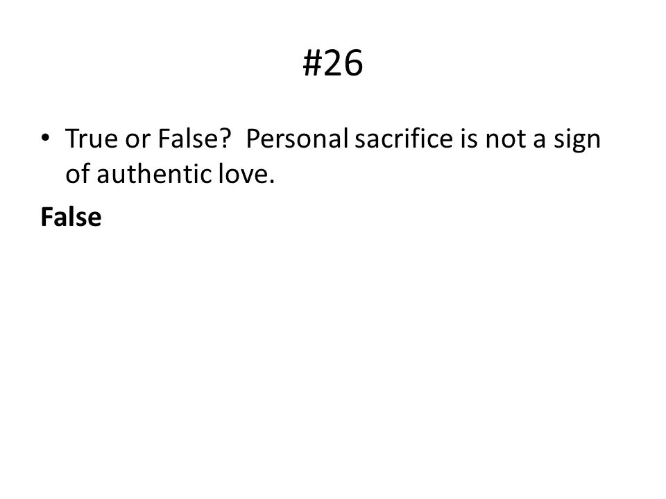 #26 True or False Personal sacrifice is not a sign of authentic love.