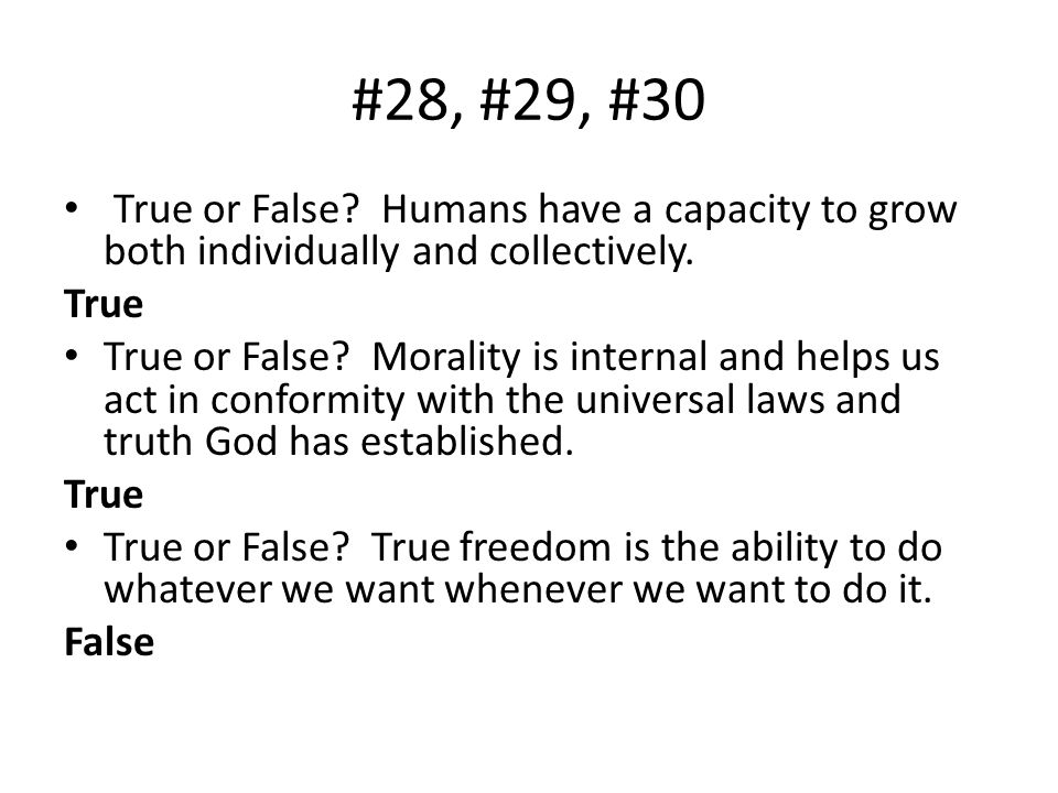 #28, #29, #30 True or False Humans have a capacity to grow both individually and collectively. True