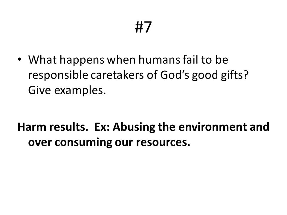 #7 What happens when humans fail to be responsible caretakers of God's good gifts Give examples.