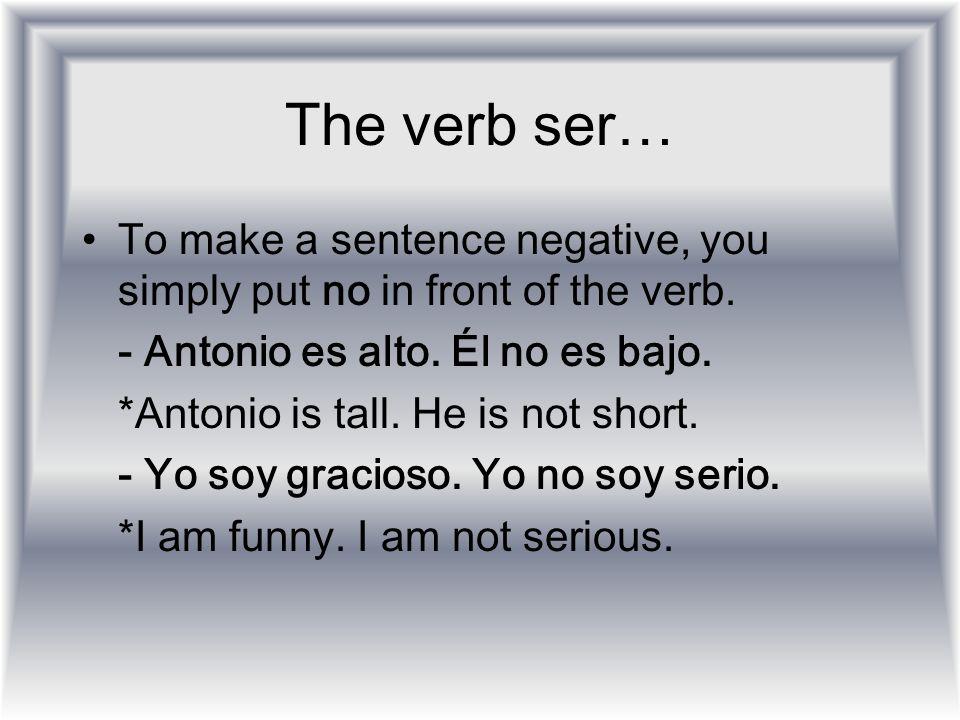 The verb ser… To make a sentence negative, you simply put no in front of the verb. - Antonio es alto. Él no es bajo.