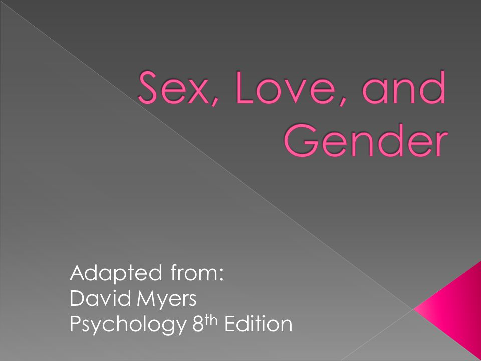 Sex, Love, and Gender Adapted from: David Myers Psychology 8th Edition