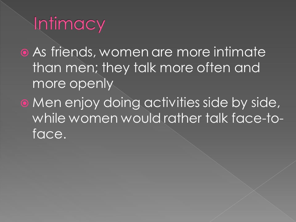 Intimacy As friends, women are more intimate than men; they talk more often and more openly.