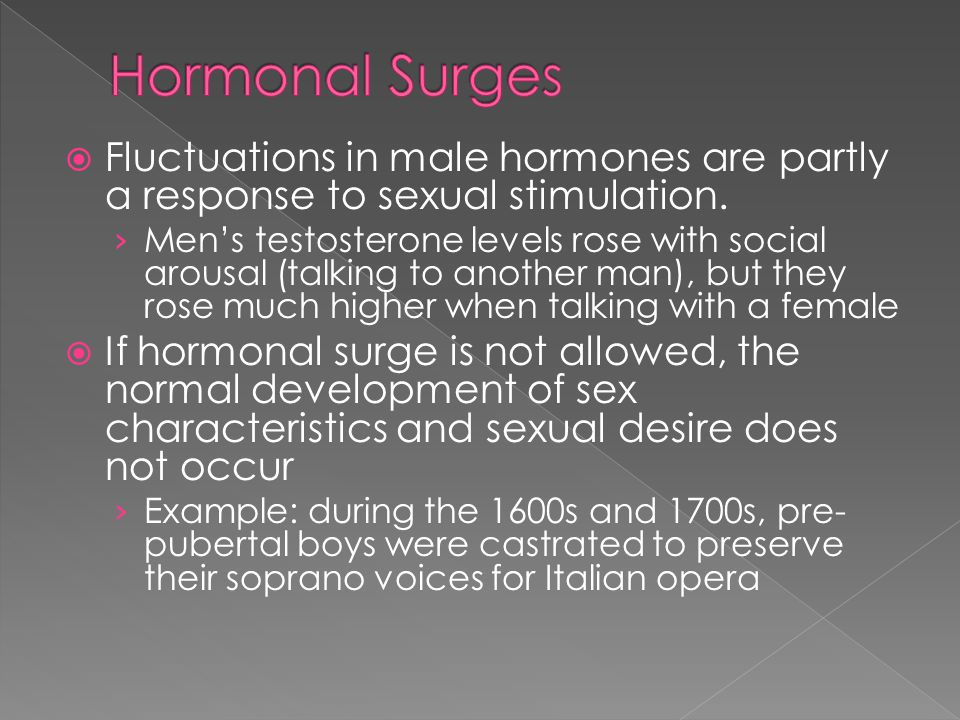 Hormonal Surges Fluctuations in male hormones are partly a response to sexual stimulation.