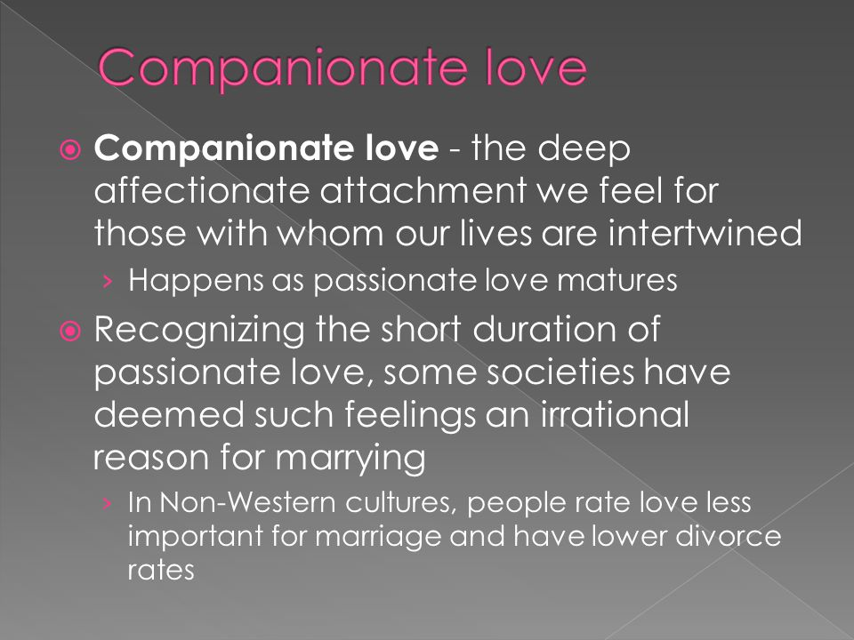 Companionate love Companionate love - the deep affectionate attachment we feel for those with whom our lives are intertwined.