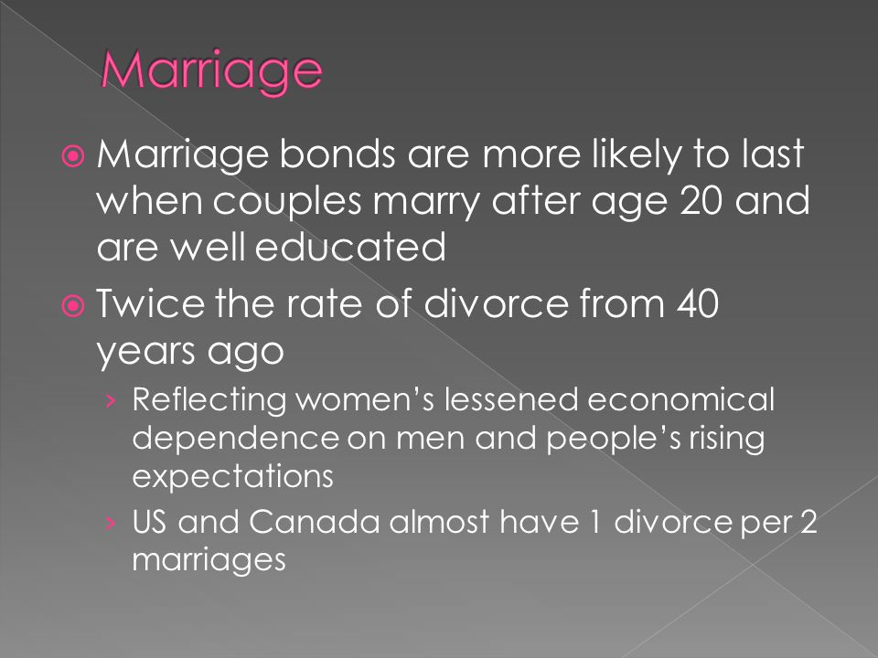 Marriage Marriage bonds are more likely to last when couples marry after age 20 and are well educated.