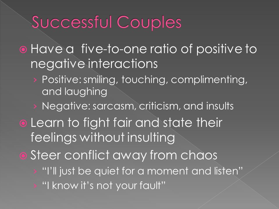 Successful Couples Have a five-to-one ratio of positive to negative interactions. Positive: smiling, touching, complimenting, and laughing.