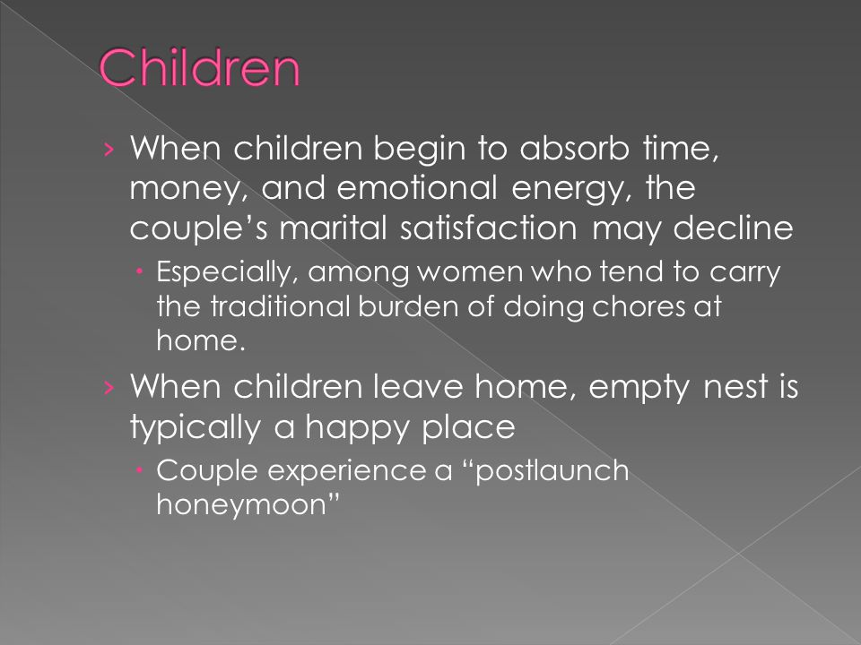 Children When children begin to absorb time, money, and emotional energy, the couple's marital satisfaction may decline.