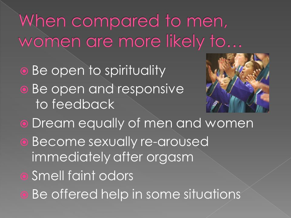 When compared to men, women are more likely to…