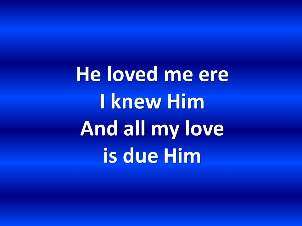 He loved me ere I knew Him And all my love is due Him