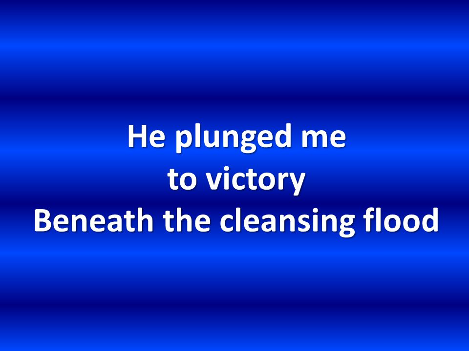 He plunged me to victory Beneath the cleansing flood
