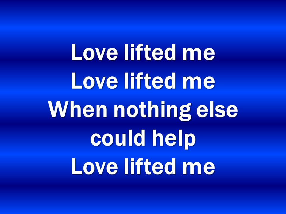 Love lifted me Love lifted me When nothing else could help Love lifted me