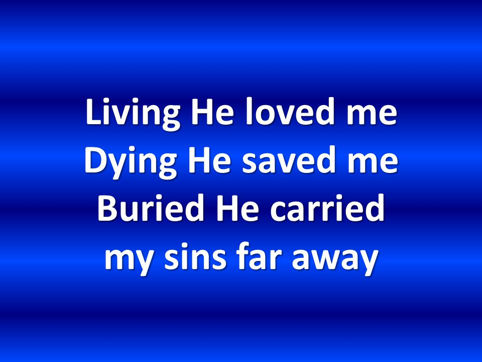 Living He loved me Dying He saved me Buried He carried my sins far away