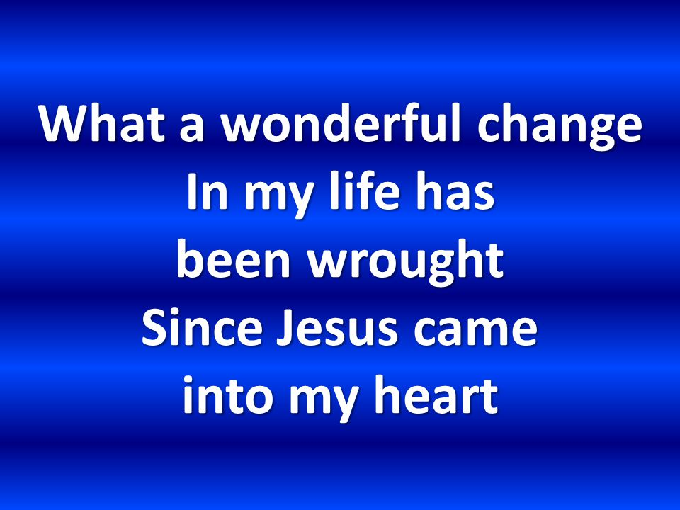 What a wonderful change In my life has been wrought Since Jesus came into my heart