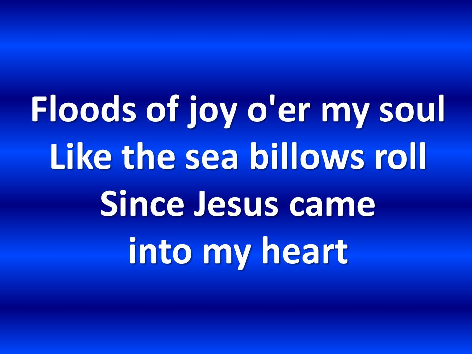 Floods of joy o er my soul Like the sea billows roll Since Jesus came into my heart