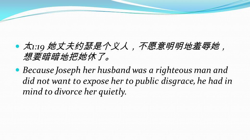 太1:19 她丈夫约瑟是个义人,不愿意明明地羞辱她,想要暗暗地把她休了。