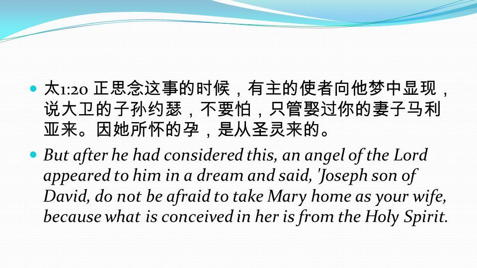 太1:20 正思念这事的时候,有主的使者向他梦中显现,说大卫的子孙约瑟,不要怕,只管娶过你的妻子马利亚来。因她所怀的孕,是从圣灵来的。