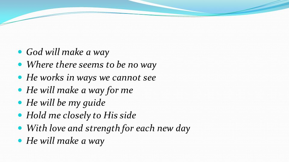 God will make a way Where there seems to be no way. He works in ways we cannot see. He will make a way for me.