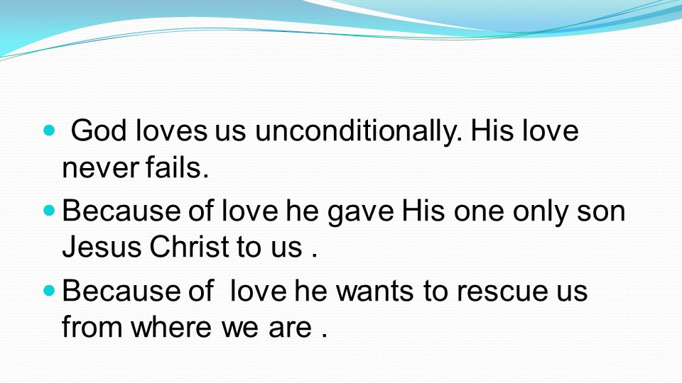 God loves us unconditionally. His love never fails.