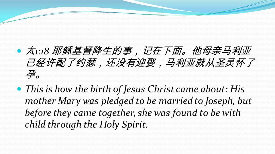 太1:18 耶稣基督降生的事,记在下面。他母亲马利亚已经许配了约瑟,还没有迎娶,马利亚就从圣灵怀了孕。