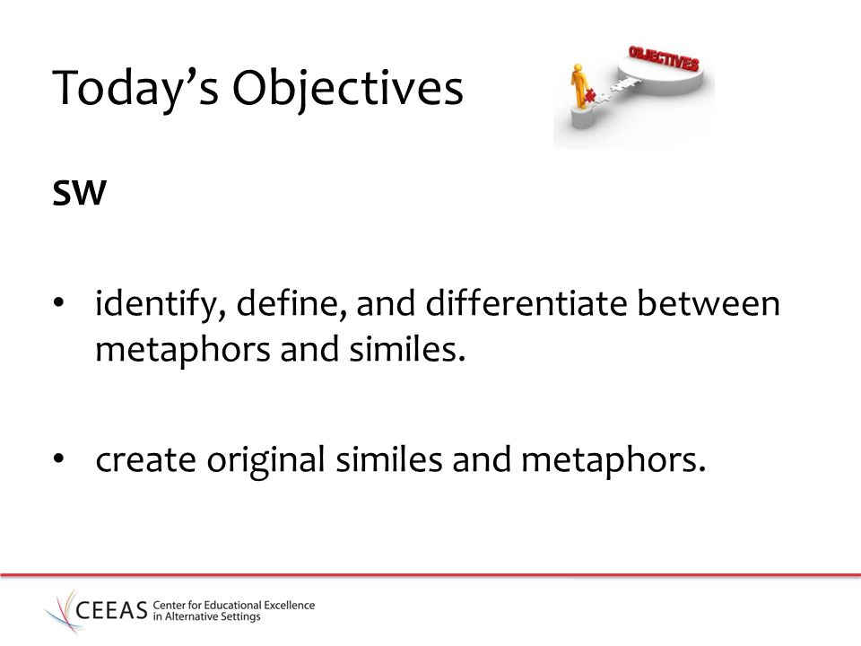 Today's Objectives SW. identify, define, and differentiate between metaphors and similes.