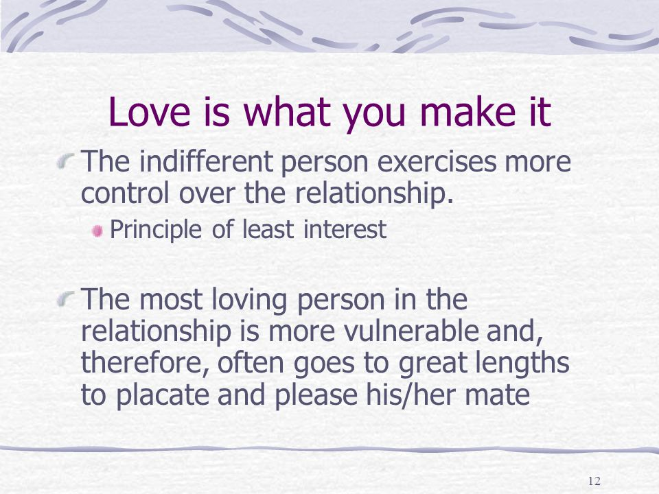 Love is what you make it The indifferent person exercises more control over the relationship. Principle of least interest.