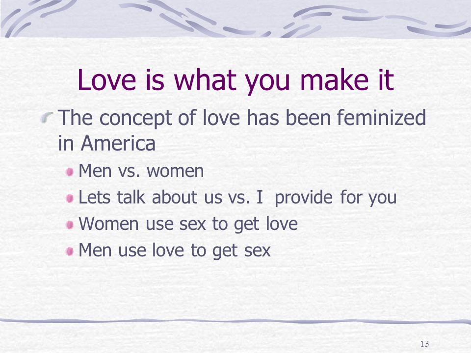 Love is what you make it The concept of love has been feminized in America. Men vs. women. Lets talk about us vs. I provide for you.