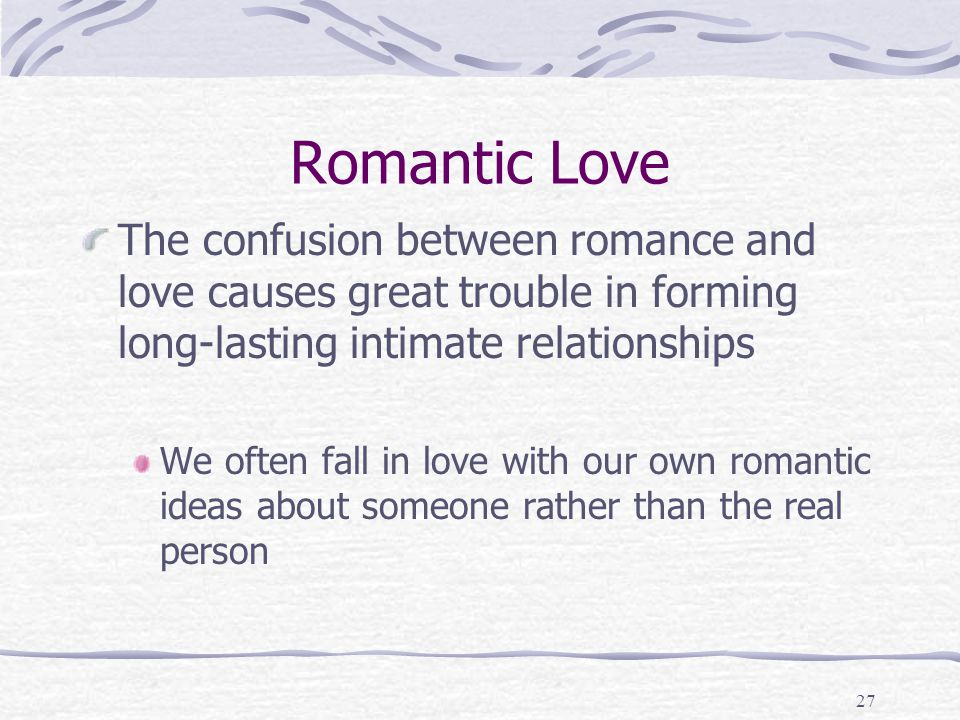 Romantic Love The confusion between romance and love causes great trouble in forming long-lasting intimate relationships.