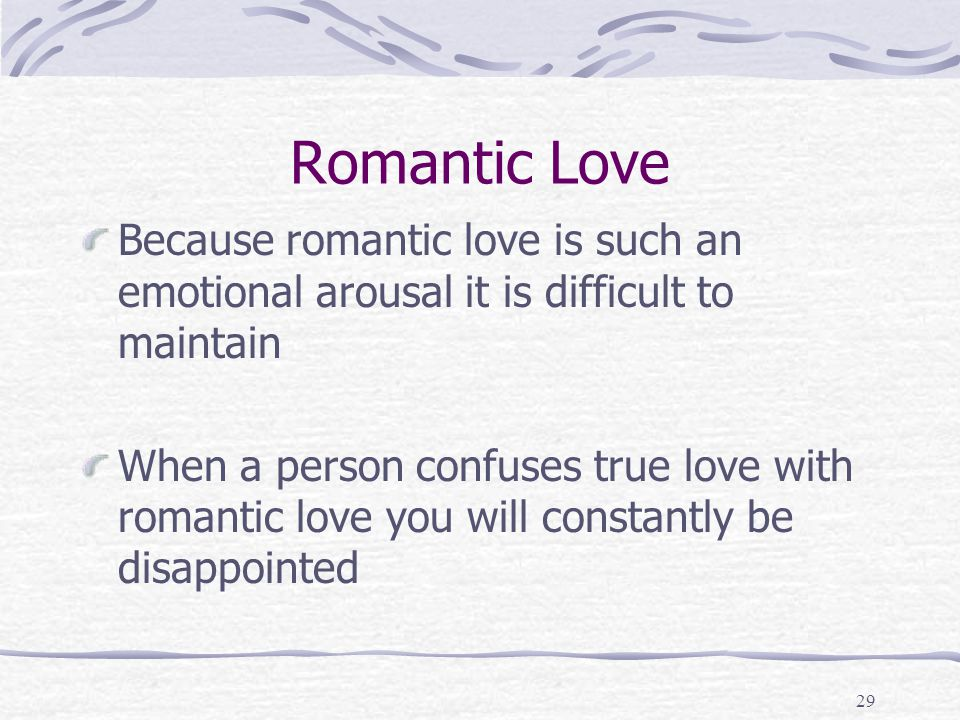 Romantic Love Because romantic love is such an emotional arousal it is difficult to maintain.