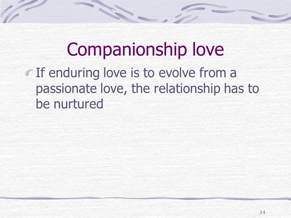 Companionship love If enduring love is to evolve from a passionate love, the relationship has to be nurtured.