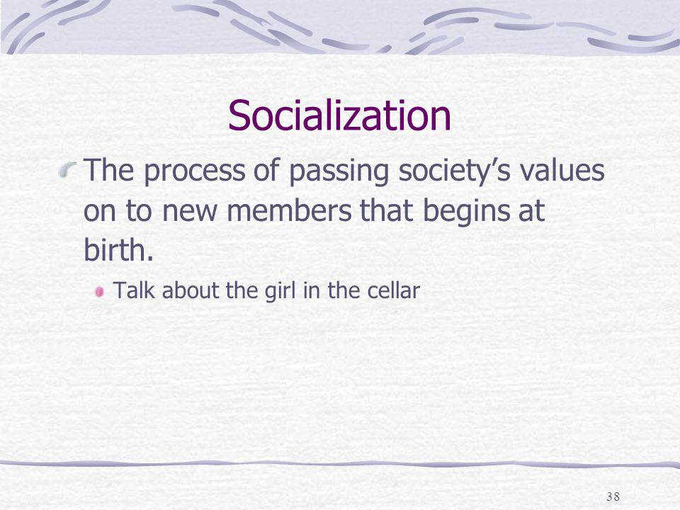Socialization The process of passing society's values on to new members that begins at birth.