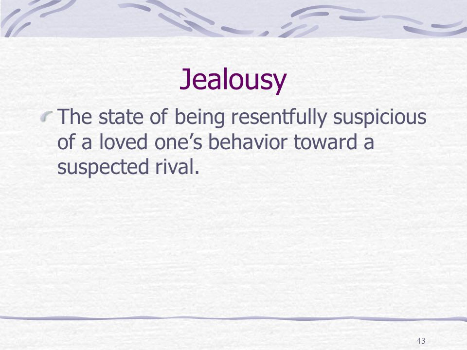 Jealousy The state of being resentfully suspicious of a loved one's behavior toward a suspected rival.